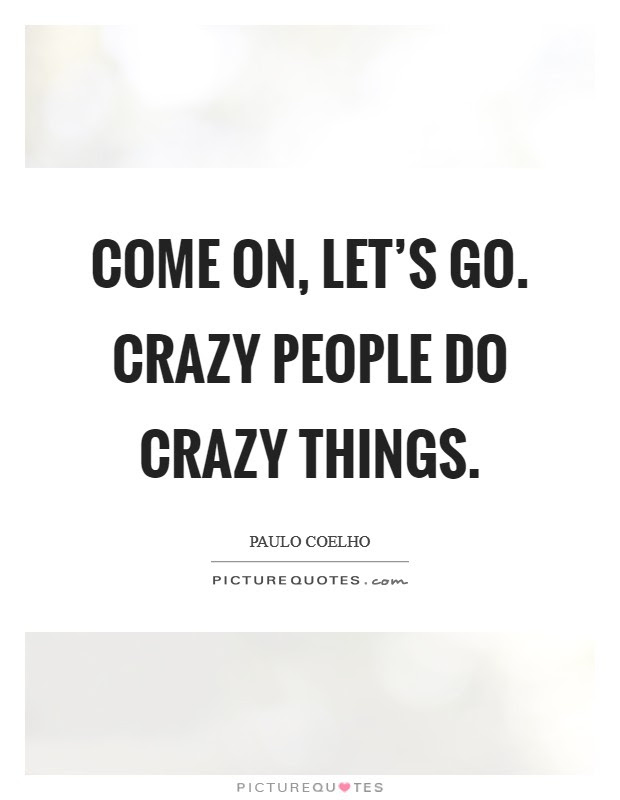 Come On Lets Go Crazy People Do Crazy Things Picture Quotes