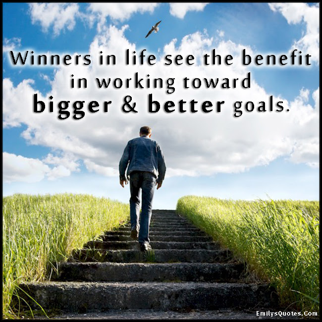 Winners In Life See The Benefit In Working Toward Bigger Better