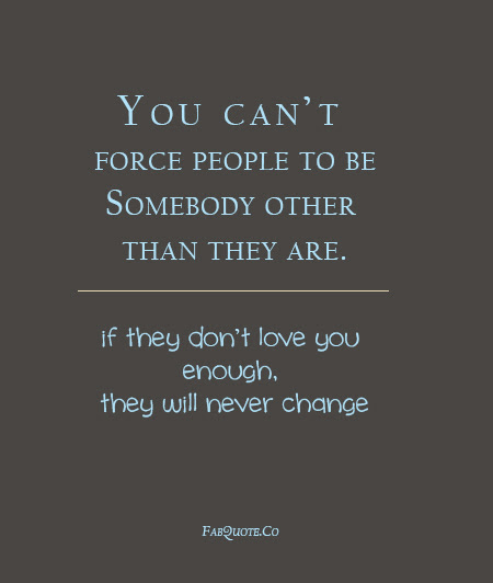 You Cant Force People To Be Somebody Other Than They Are If They