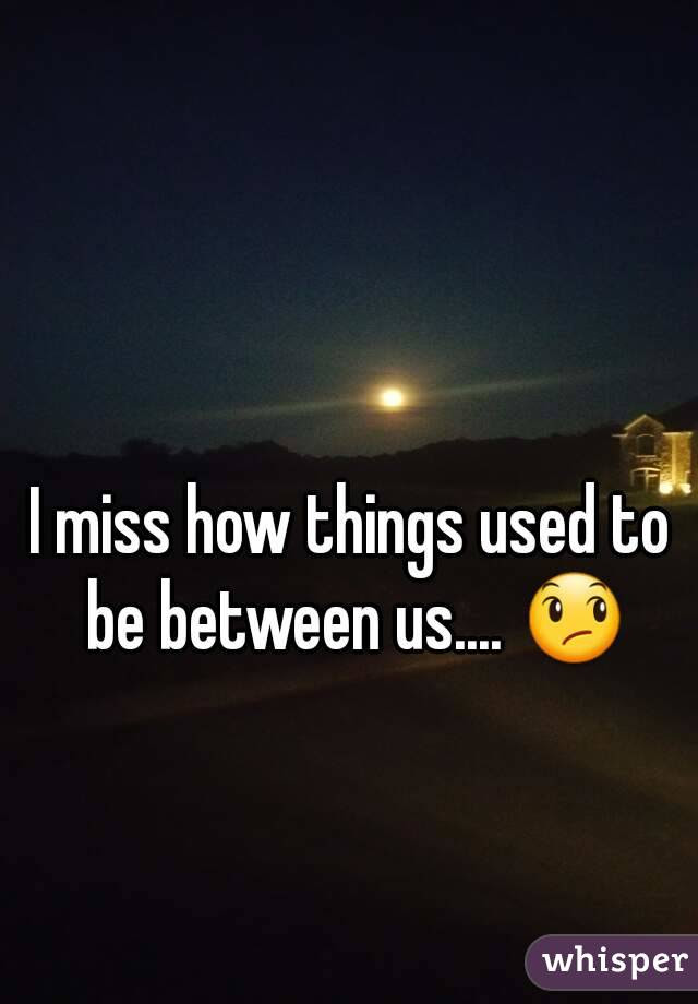 I Miss How Things Used To Be Between Us