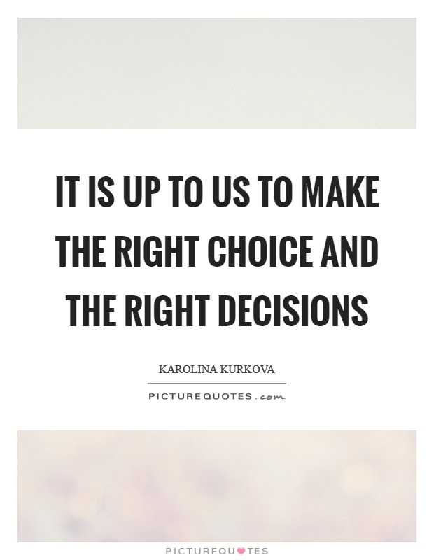 It Is Up To Us To Make The Right Choice And The Right Decisions