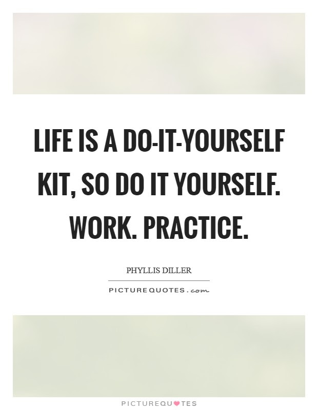 Life Is A Do It Yourself Kit So Do It Yourself Work Practice