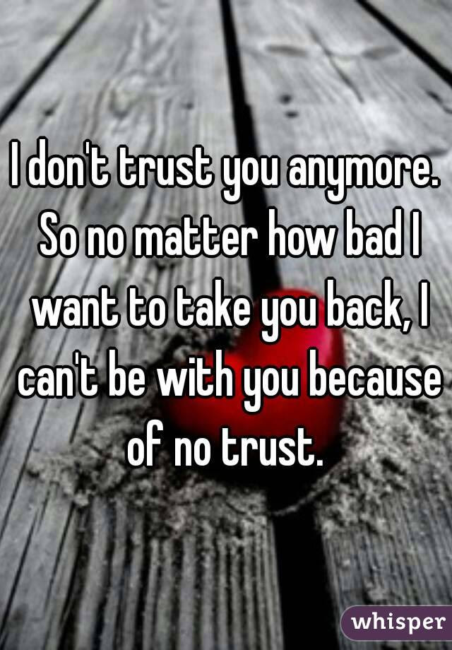 I Dont Trust You Anymore So No Matter How Bad I Want To Take You