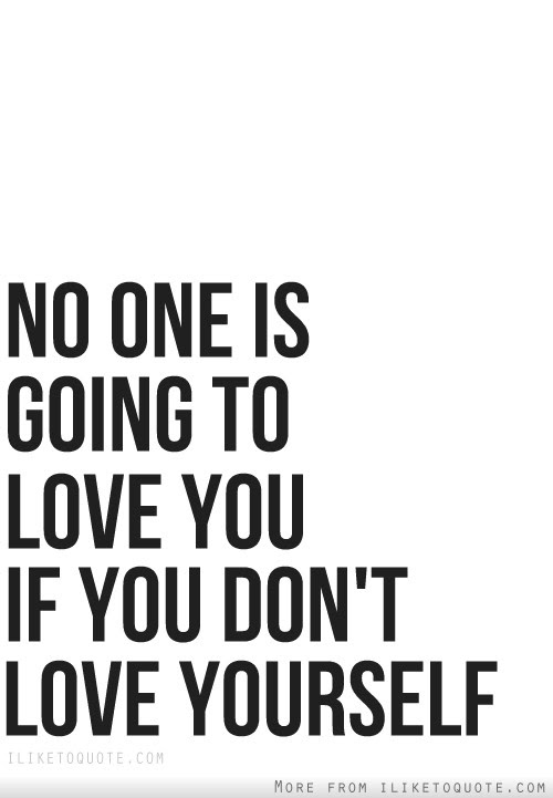 No One Is Going To Love You If You Dont Love Yourself