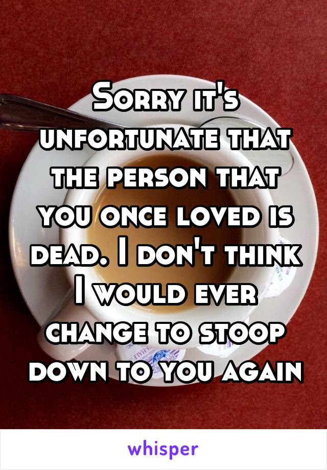 Sorry Its Unfortunate That The Person That You Once Loved Is Dead