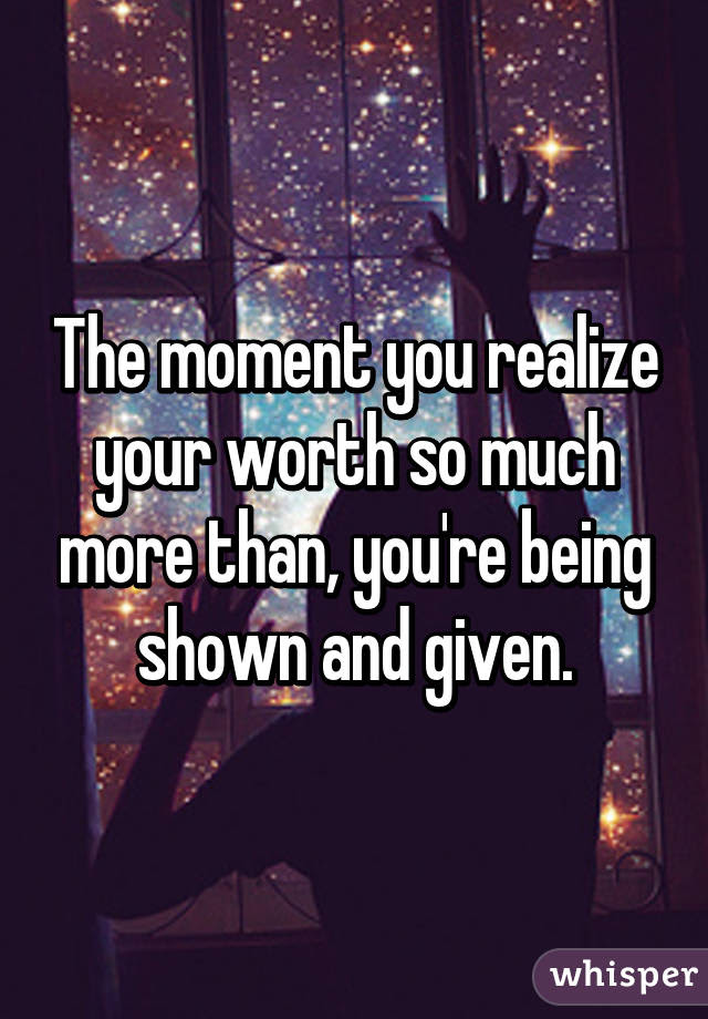 The Moment You Realize Your Worth So Much More Than Youre Being