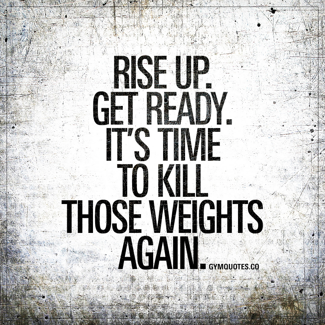 Rise Up Get Ready Its Time To Kill Those Weights Again Gym Quotes