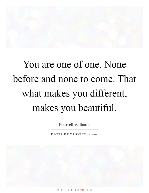 You Are One Of One None Before And None To Come That What