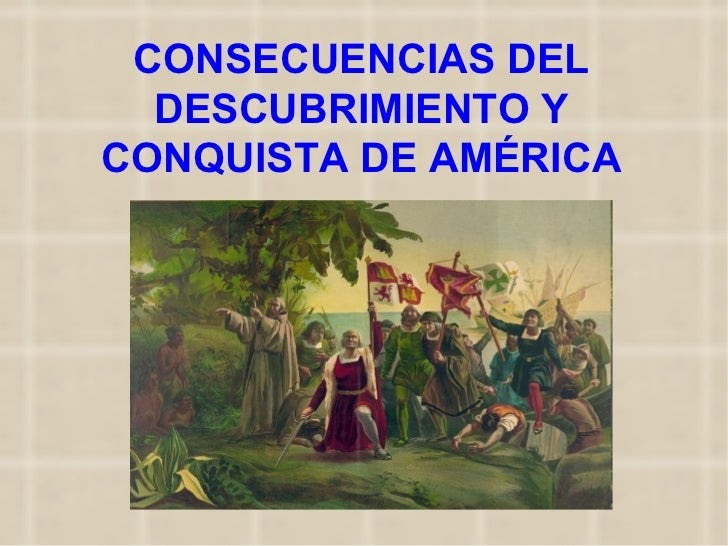 CONSECUENCIAS DE LA CONQUISTA ~ Historia