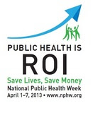 PUBLIC HEALTH is ROI Save Lives, Save Money National Public Health Week April 1-7, 2013 www.nphw.org