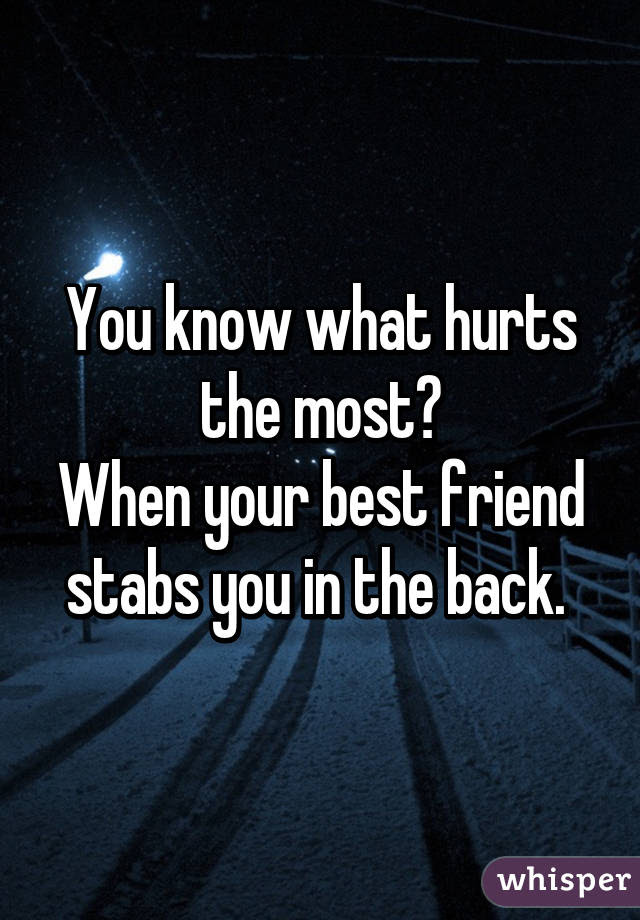You Know What Hurts The Most When Your Best Friend Stabs You In The