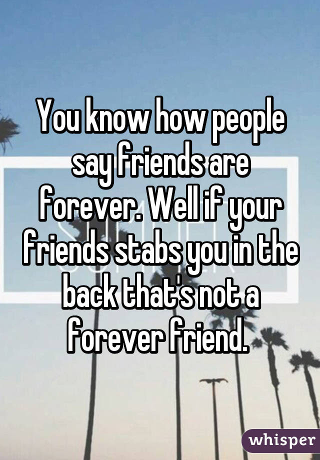 You Know How People Say Friends Are Forever Well If Your Friends