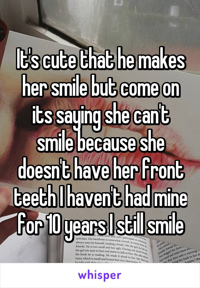 Its Cute That He Makes Her Smile But Come On Its Saying She Cant Smile