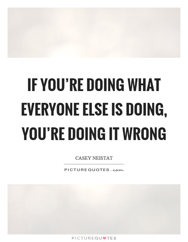 If you\u002639;re doing what everyone else is doing, you\u002639;re doing