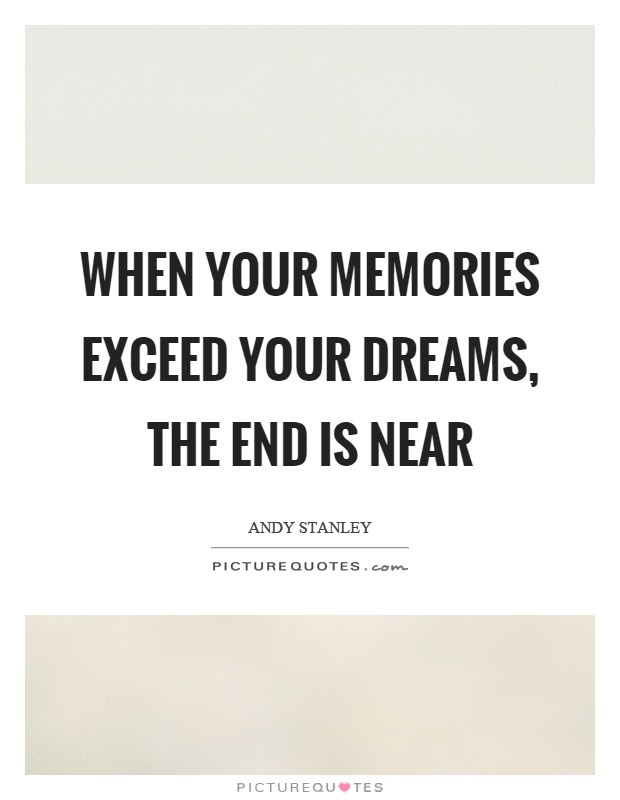 When Your Memories Exceed Your Dreams The End Is Near Picture Quotes