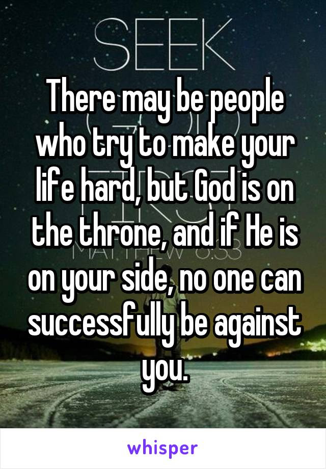 There May Be People Who Try To Make Your Life Hard But God Is On The