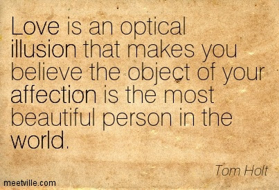 Love Is An Optical Illusion That Makes You Believe The Object Of