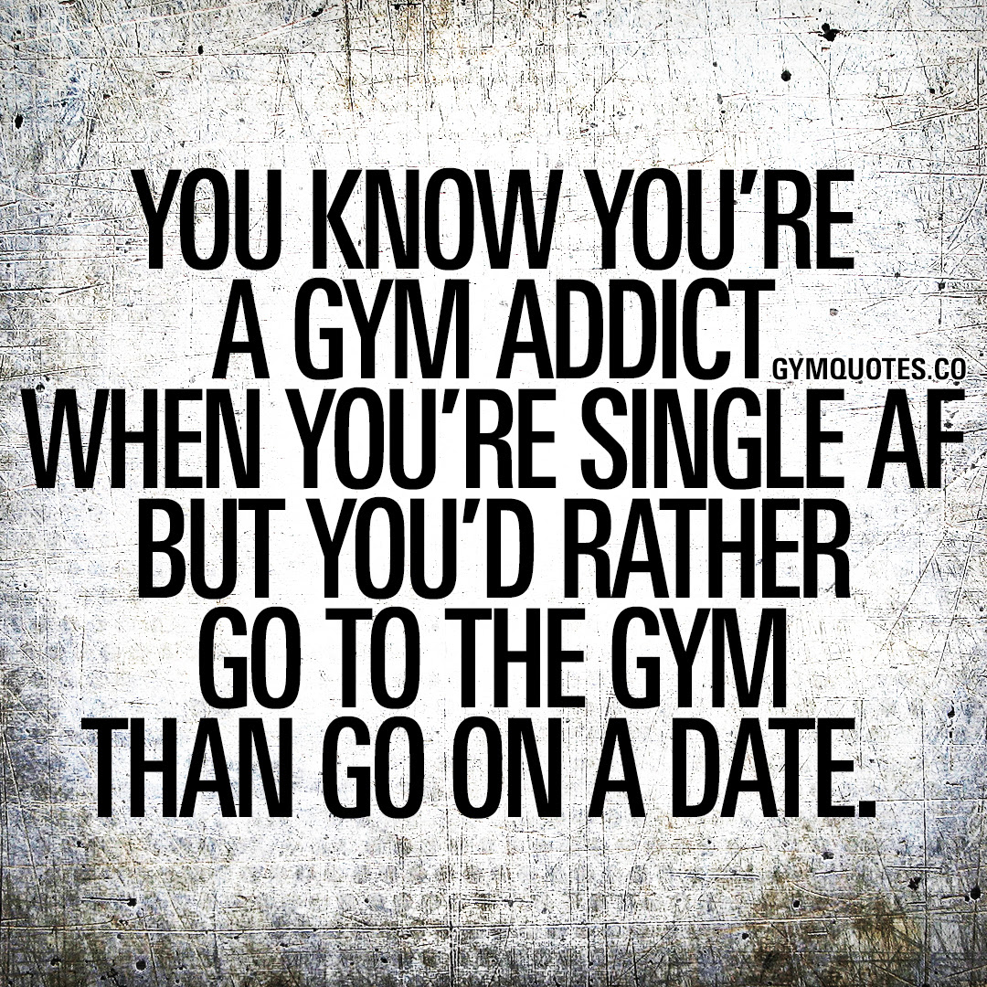 You Know You Re A Gym Addict When You Re Single Af But You D Rather