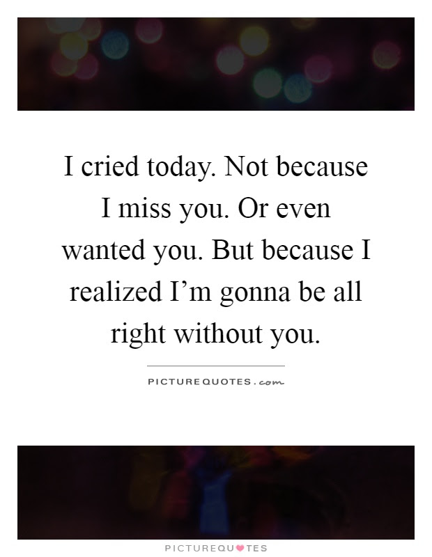 I Cried Today Not Because I Miss You Or Even Wanted You But