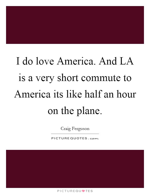I do love America. And LA is a very short commute to ...