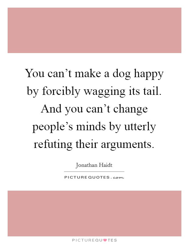 You Cant Make A Dog Happy By Forcibly Wagging Its Tail And You