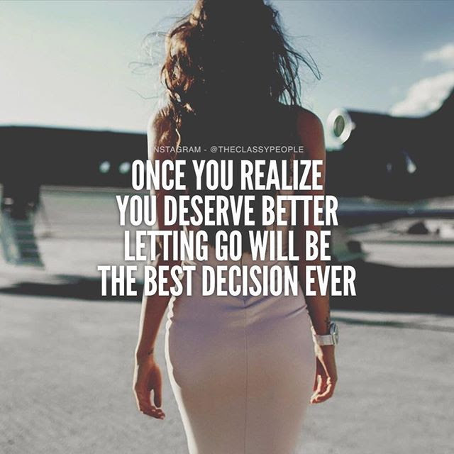 Once You Realize You Deserve Better Letting Go Will Be The Best