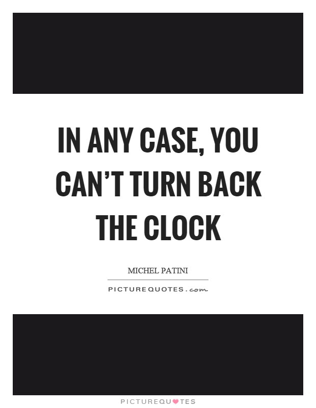 In Any Case You Cant Turn Back The Clock Picture Quotes
