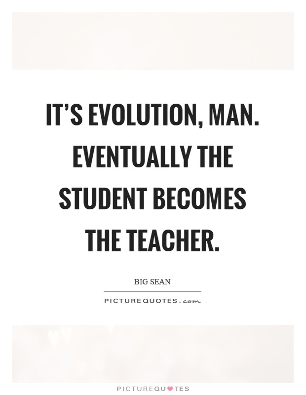 Its Evolution Man Eventually The Student Becomes The Teacher