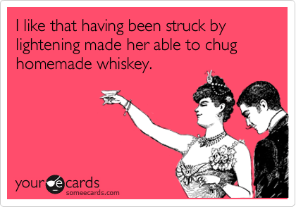 someecards.com - I like that having been struck by lightening made her able to chug homemade whiskey.