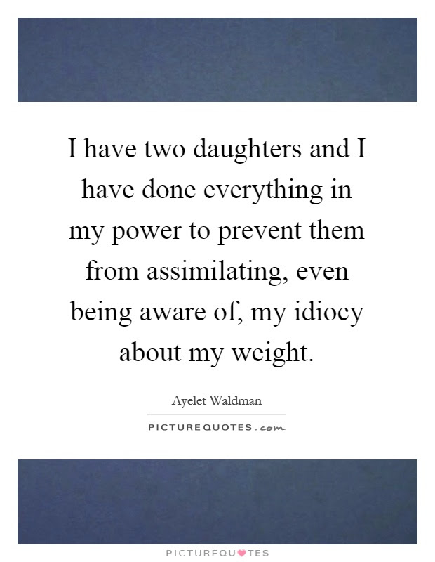 I Have Two Daughters And I Have Done Everything In My Power To