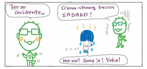 Terzo incidente… Giova-chang becca SADAKO! No no! Sono io! Yoko!