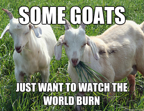 Some Goats Just Want To Watch The World Burn Goat Quotes Quickmeme