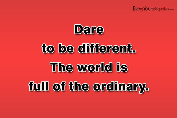 Dare To Be Different The World Is Full Of The Ordinary Being