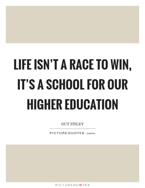 Life Isnt A Race To Win Its A School For Our Higher Education