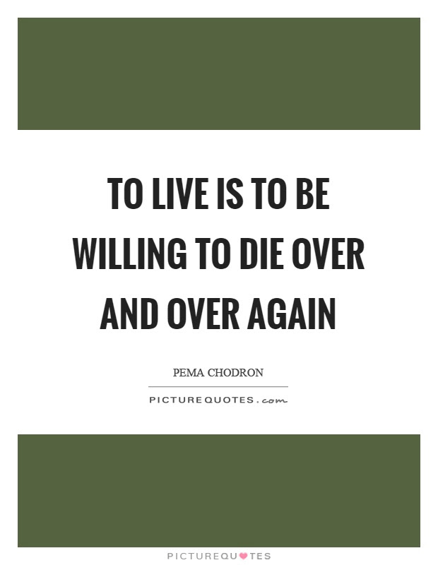 To Live Is To Be Willing To Die Over And Over Again Picture Quotes