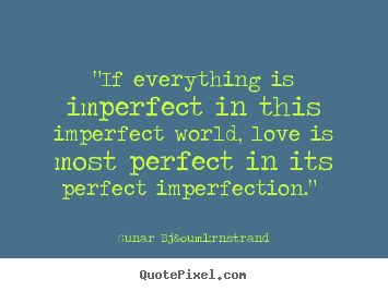 Love Quotes If Everything Is Imperfect In This Imperfect World