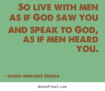 Quotes About Life So Live With Men As If God Saw You And Speak