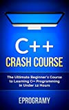 C++: Crash Course - The Ultimate Beginner's Course to Learning C++ Programming in Under 12 Hours Kindle Edition