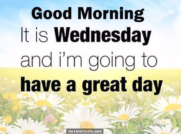 Good Morning Its Wednesday And I Am Going To Have A Great Day