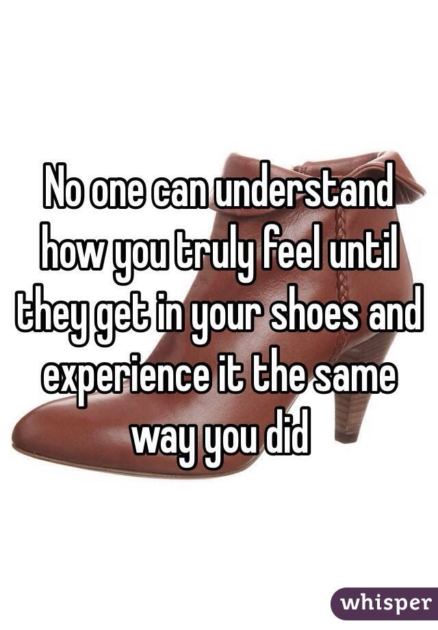 No One Can Understand How You Truly Feel Until They Get In Your Shoes