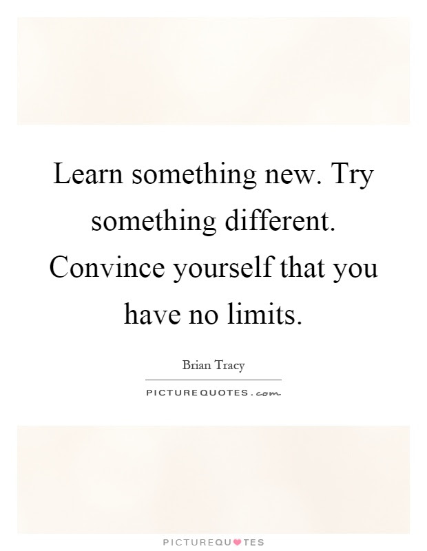 Learn Something New Try Something Different Convince Yourself