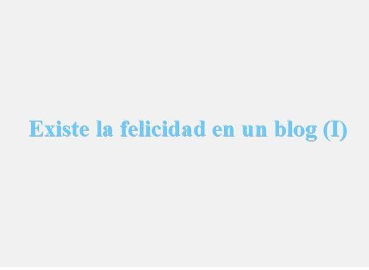 En la imagen vemos el título que responde al artículo de hoy, existe la felicidad en un blog I