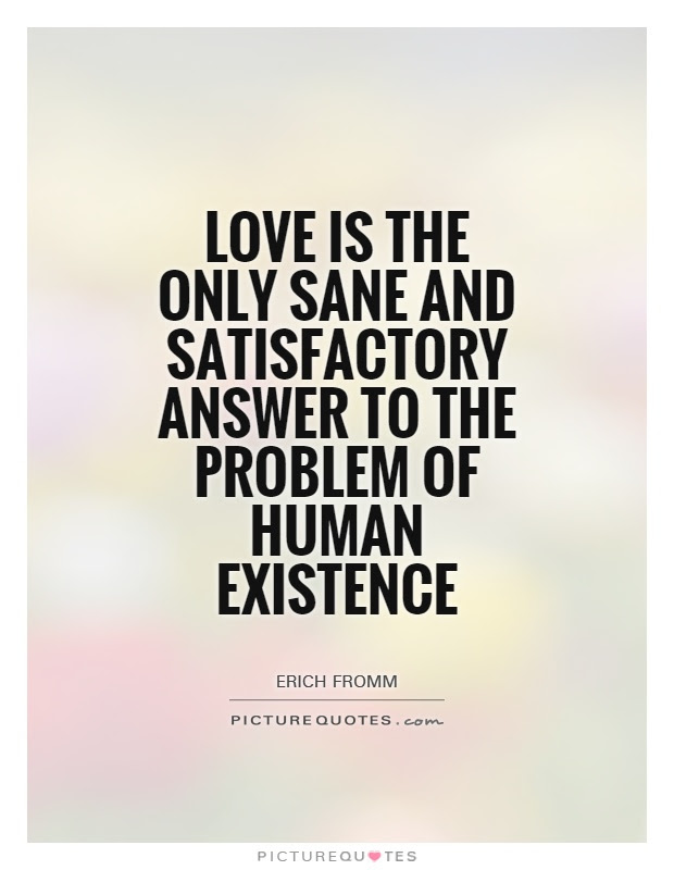 Love Is The Only Sane And Satisfactory Answer To The Problem Of