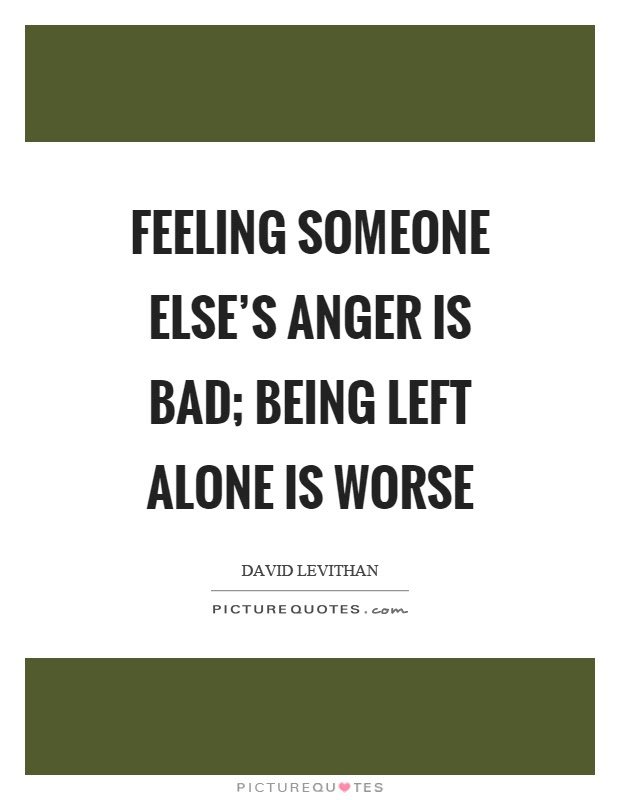 Feeling Someone Elses Anger Is Bad Being Left Alone Is Worse