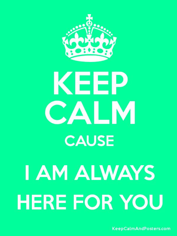 Keep Calm Cause I Am Always Here For You Keep Calm And Posters