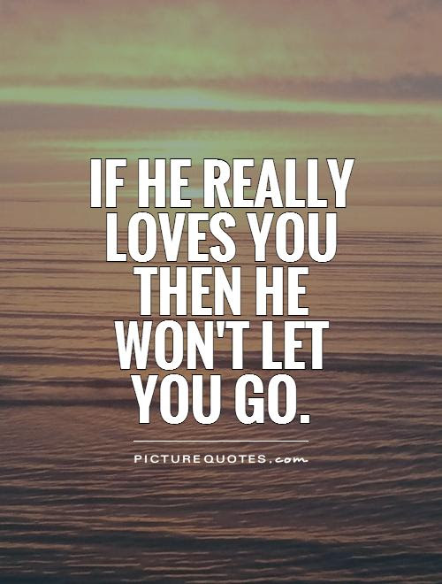 If He Really Loves You Then He Wont Let You Go Picture Quotes