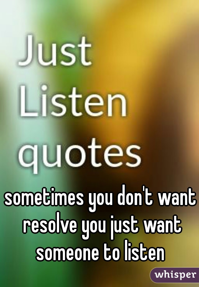Sometimes You Dont Want Resolve You Just Want Someone To Listen