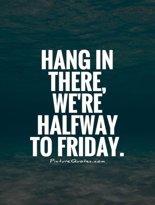 Hang In There Were Halfway To Friday Picture Quotes