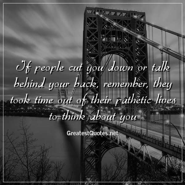 If People Cut You Down Or Talk Behind Your Back Remember They Took