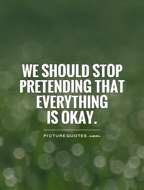 Quotes About Pretending Everythings Ok 21 Quotes